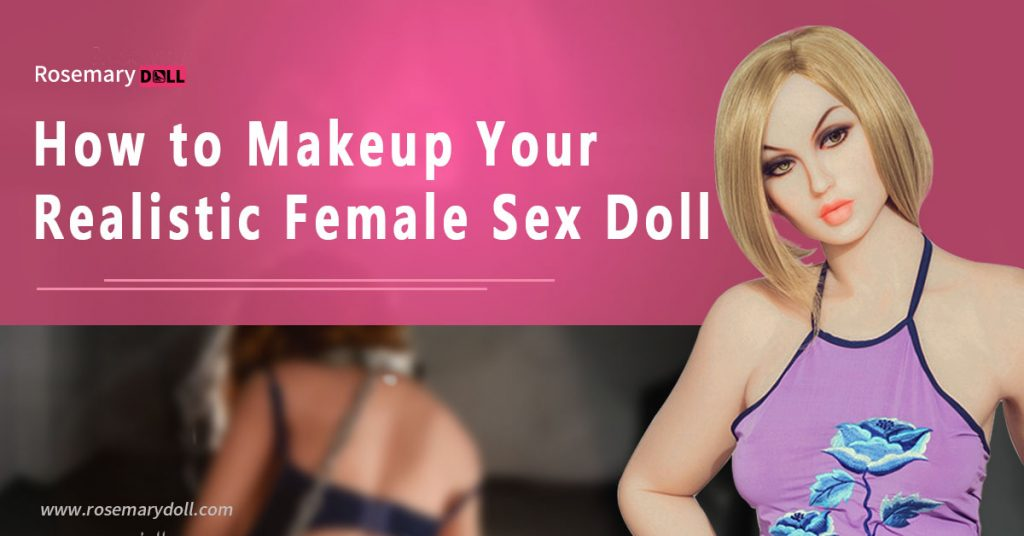 How to Makeup Your Realistic Female Sex Doll